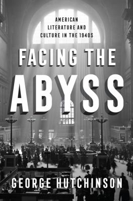 Facing the Abyss : American literature and culture in the 1940s / George Hutchinson.