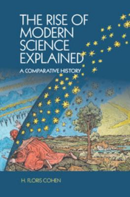 The rise of modern science explained : a comparative history / H. Floris Cohen, Utrecht University.